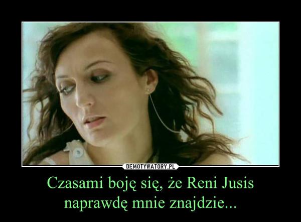 Czasami boję się, że Reni Jusisnaprawdę mnie znajdzie... –
