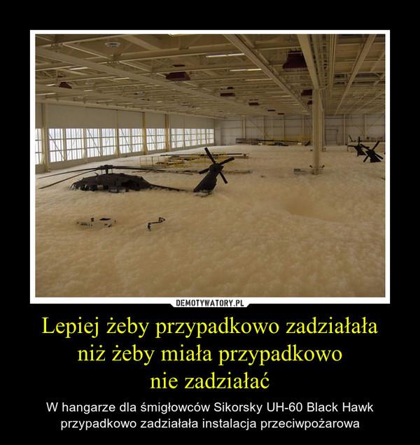 Lepiej żeby przypadkowo zadziałałaniż żeby miała przypadkowonie zadziałać – W hangarze dla śmigłowców Sikorsky UH-60 Black Hawk przypadkowo zadziałała instalacja przeciwpożarowa