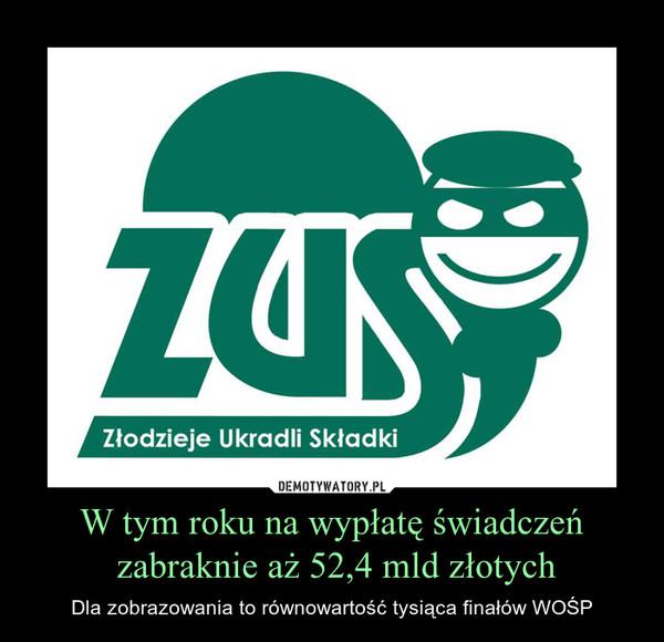 W tym roku na wypłatę świadczeń zabraknie aż 52,4 mld złotych – Dla zobrazowania to równowartość tysiąca finałów WOŚP