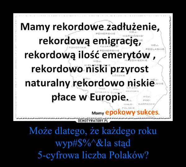 Może dlatego, że każdego roku wyp#$%^&la stąd5-cyfrowa liczba Polaków? –  Mamy rekordowe zadłużenie rekordową emigracjęPOMORSKIE rekordową ilość emerytów , rekordowo niski przyrost naturalny rekordowo niskie płace w europie