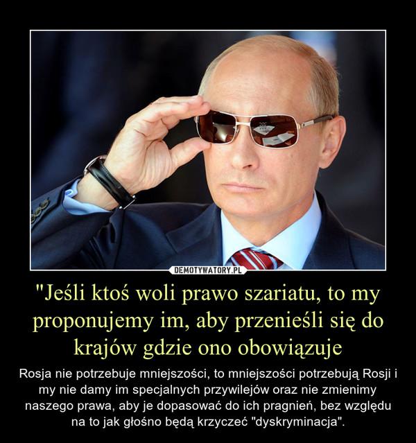 """""""Jeśli ktoś woli prawo szariatu, to my proponujemy im, aby przenieśli się do krajów gdzie ono obowiązuje – Rosja nie potrzebuje mniejszości, to mniejszości potrzebują Rosji i my nie damy im specjalnych przywilejów oraz nie zmienimy naszego prawa, aby je dopasować do ich pragnień, bez względu na to jak głośno będą krzyczeć """"dyskryminacja""""."""