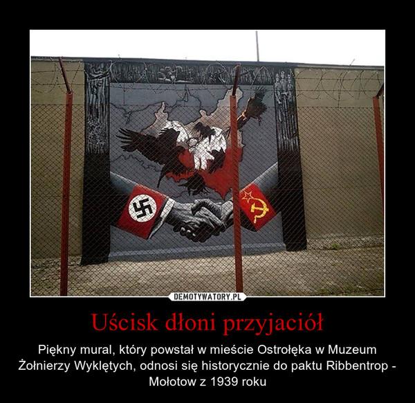 Uścisk dłoni przyjaciół – Piękny mural, który powstał w mieście Ostrołęka w Muzeum Żołnierzy Wyklętych, odnosi się historycznie do paktu Ribbentrop - Mołotow z 1939 roku