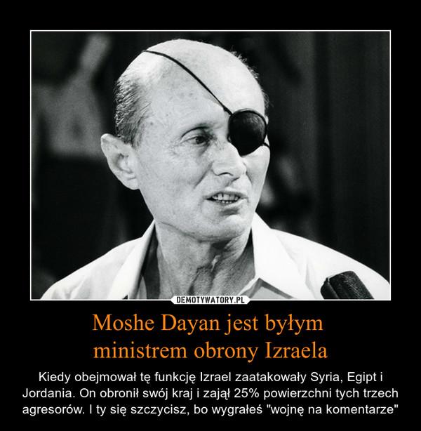 """Moshe Dayan jest byłym ministrem obrony Izraela – Kiedy obejmował tę funkcję Izrael zaatakowały Syria, Egipt i Jordania. On obronił swój kraj i zajął 25% powierzchni tych trzech agresorów. I ty się szczycisz, bo wygrałeś """"wojnę na komentarze"""""""