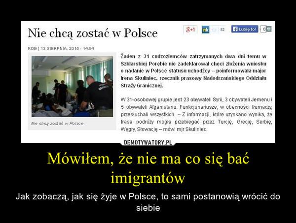 Mówiłem, że nie ma co się bać imigrantów – Jak zobaczą, jak się żyje w Polsce, to sami postanowią wrócić do siebie Nie chcą zostać w PolsceŻaden z 31 cudzoziemców zatrzymanych dwa dni temu w Szklarskiej Porębie nie zadeklarował chęci złożenia wniosku o nadanie w Polsce statusu uchodźcy – poinformowała major Irena Skuliniec, rzecznik prasowy Nadodrzańskiego Oddziału Straży Granicznej.W 31-osobowej grupie jest 23 obywateli Syrii, 3 obywateli Jemenu i 5 obywateli Afganistanu. Funkcjonariusze, w obecności tłumaczy, przesłuchali wszystkich. – Z informacji, które uzyskano wynika, że trasa podróży mogła przebiegać przez Turcję, Grecję, Serbię, Węgry, Słowację – mówi mjr Skuliniec.