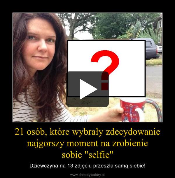 """21 osób, które wybrały zdecydowanienajgorszy moment na zrobieniesobie """"selfie"""" – Dziewczyna na 13 zdjęciu przeszła samą siebie!"""