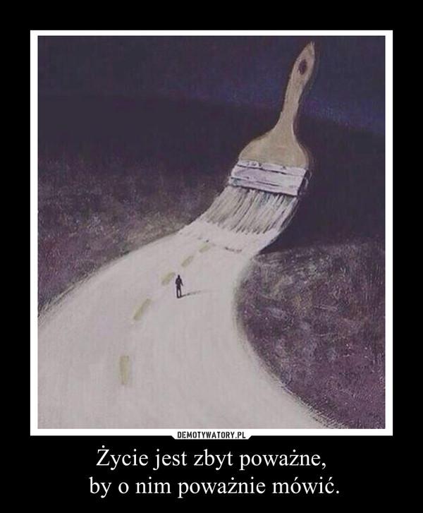Życie jest zbyt poważne, by o nim poważnie mówić. –