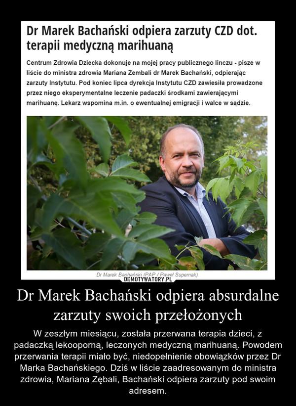 Dr Marek Bachański odpiera absurdalne zarzuty swoich przełożonych – W zeszłym miesiącu, została przerwana terapia dzieci, z padaczką lekooporną, leczonych medyczną marihuaną. Powodem przerwania terapii miało być, niedopełnienie obowiązków przez Dr Marka Bachańskiego. Dziś w liście zaadresowanym do ministra zdrowia, Mariana Zębali, Bachański odpiera zarzuty pod swoim adresem.