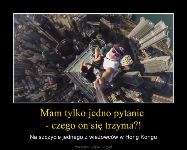 Mam tylko jedno pytanie - czego on się trzyma?! – Na szczycie jednego z wieżowców w Hong Kongu