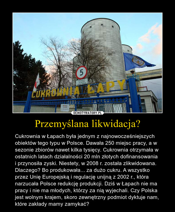 Przemyślana likwidacja? – Cukrownia w Łapach była jednym z najnowocześniejszych obiektów tego typu w Polsce. Dawała 250 miejsc pracy, a w sezonie zbiorów nawet kilka tysięcy. Cukrownia otrzymała w ostatnich latach działalności 20 mln złotych dofinansowania i przynosiła zyski. Niestety, w 2008 r. została zlikwidowana. Dlaczego? Bo produkowała... za dużo cukru. A wszystko przez Unię Europejską i regulację unijną z 2002 r., która narzucała Polsce redukcję produkcji. Dziś w Łapach nie ma pracy i nie ma młodych, którzy za nią wyjechali. Czy Polska jest wolnym krajem, skoro zewnętrzny podmiot dyktuje nam, które zakłady mamy zamykać?