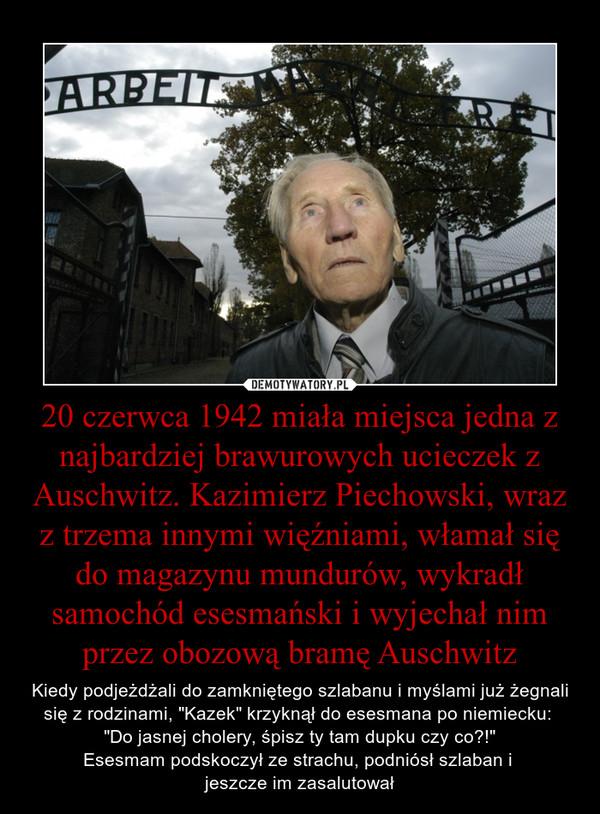 """20 czerwca 1942 miała miejsca jedna z najbardziej brawurowych ucieczek z Auschwitz. Kazimierz Piechowski, wraz z trzema innymi więźniami, włamał się do magazynu mundurów, wykradł samochód esesmański i wyjechał nim przez obozową bramę Auschwitz – Kiedy podjeżdżali do zamkniętego szlabanu i myślami już żegnali się z rodzinami, """"Kazek"""" krzyknął do esesmana po niemiecku: """"Do jasnej cholery, śpisz ty tam dupku czy co?!""""Esesmam podskoczył ze strachu, podniósł szlaban i jeszcze im zasalutował"""
