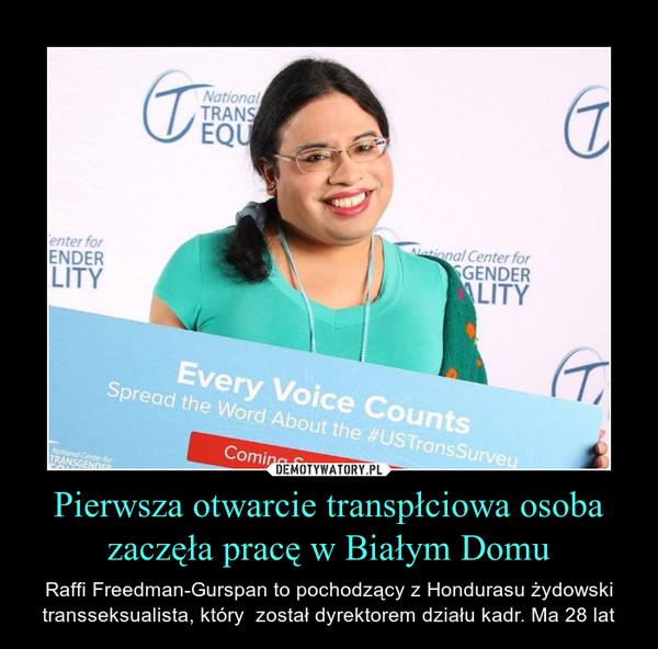 Pierwsza otwarcie transpłciowa osoba zaczęła pracę w Białym Domu – Raffi Freedman-Gurspan to pochodzący z Hondurasu żydowski transseksualista, który  został dyrektorem działu kadr. Ma 28 lat