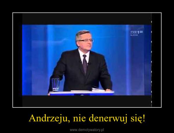 Andrzeju, nie denerwuj się! –