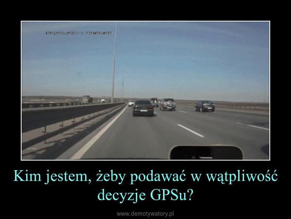 Kim jestem, żeby podawać w wątpliwość decyzje GPSu? –