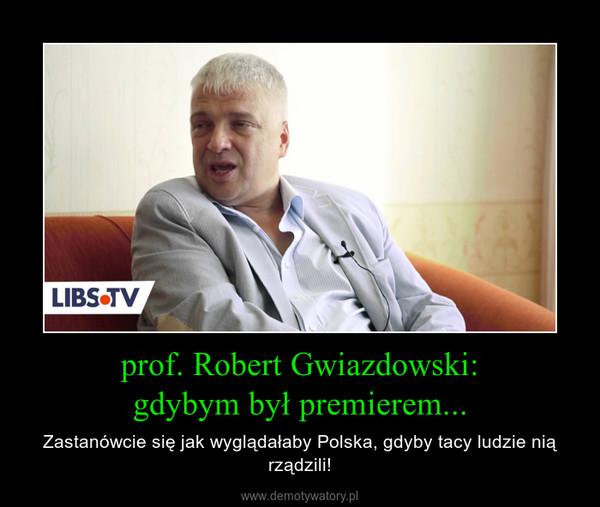 prof. Robert Gwiazdowski:gdybym był premierem... – Zastanówcie się jak wyglądałaby Polska, gdyby tacy ludzie nią rządzili!