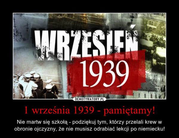1 września 1939 - pamiętamy! – Nie martw się szkołą - podziękuj tym, którzy przelali krew w obronie ojczyzny, że nie musisz odrabiać lekcji po niemiecku!