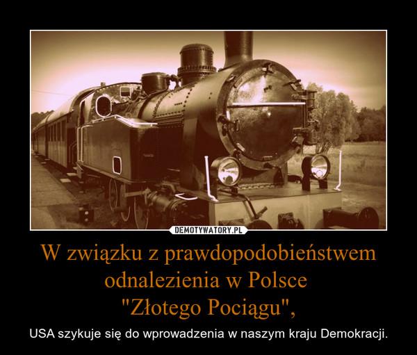 """W związku z prawdopodobieństwem odnalezienia w Polsce """"Złotego Pociągu"""", – USA szykuje się do wprowadzenia w naszym kraju Demokracji."""