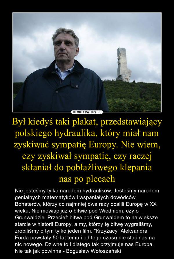 """Był kiedyś taki plakat, przedstawiający polskiego hydraulika, który miał nam zyskiwać sympatię Europy. Nie wiem, czy zyskiwał sympatię, czy raczej skłaniał do pobłażliwego klepanianas po plecach – Nie jesteśmy tylko narodem hydraulików. Jesteśmy narodem genialnych matematyków i wspaniałych dowódców. Bohaterów, którzy co najmniej dwa razy ocalili Europę w XX wieku. Nie mówiąc już o bitwie pod Wiedniem, czy o Grunwaldzie. Przecież bitwa pod Grunwaldem to największe starcie w historii Europy, a my, którzy tę bitwę wygraliśmy, zrobiliśmy o tym tylko jeden film. """"Krzyżacy"""" Aleksandra Forda powstały 50 lat temu i od tego czasu nie stać nas na nic nowego. Dziwne to i dlatego tak przyjmuje nas Europa. Nie tak jak powinna - Bogusław Wołoszański"""