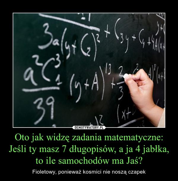 Oto jak widzę zadania matematyczne:Jeśli ty masz 7 długopisów, a ja 4 jabłka, to ile samochodów ma Jaś? – Fioletowy, ponieważ kosmici nie noszą czapek