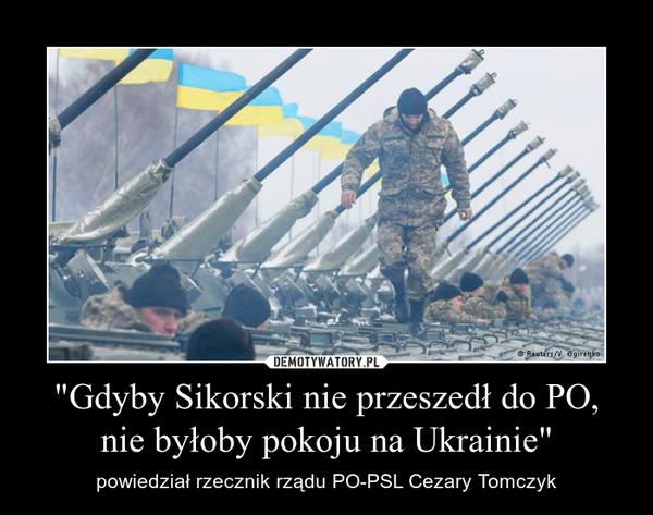 """""""Gdyby Sikorski nie przeszedł do PO, nie byłoby pokoju na Ukrainie"""" – powiedział rzecznik rządu PO-PSL Cezary Tomczyk"""