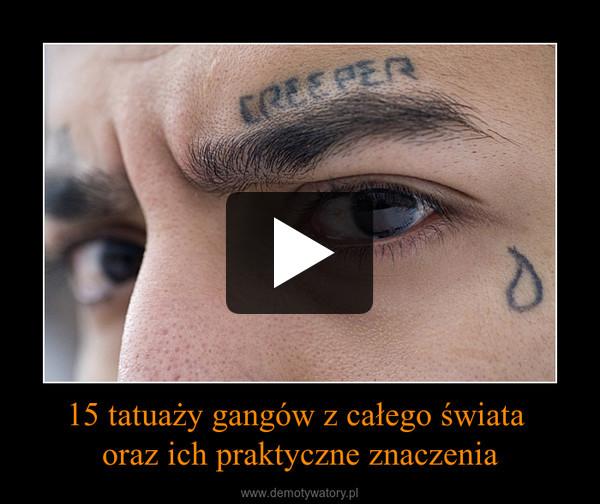 15 tatuaży gangów z całego świata  oraz ich praktyczne znaczenia –