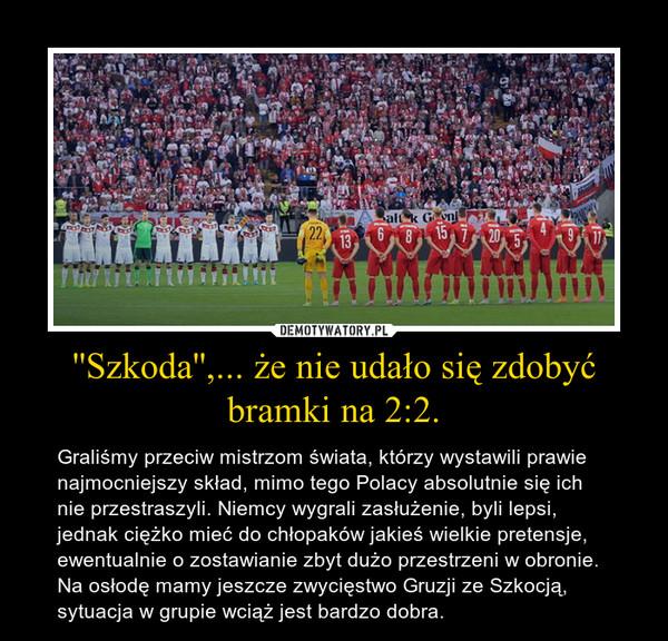''Szkoda'',... że nie udało się zdobyć bramki na 2:2. – Graliśmy przeciw mistrzom świata, którzy wystawili prawie najmocniejszy skład, mimo tego Polacy absolutnie się ich nie przestraszyli. Niemcy wygrali zasłużenie, byli lepsi, jednak ciężko mieć do chłopaków jakieś wielkie pretensje, ewentualnie o zostawianie zbyt dużo przestrzeni w obronie. Na osłodę mamy jeszcze zwycięstwo Gruzji ze Szkocją, sytuacja w grupie wciąż jest bardzo dobra.