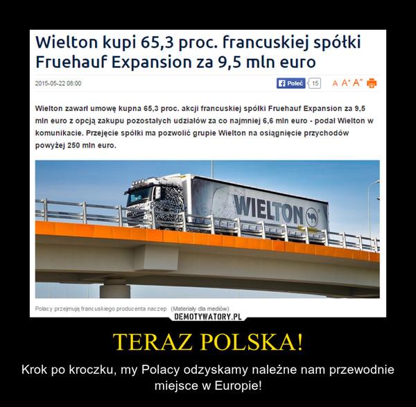 TERAZ POLSKA! – Krok po kroczku, my Polacy odzyskamy należne nam przewodnie miejsce w Europie! Wielton kupi 65,3 proc. francuskiej spółki Fruehauf Expansion za 9,5 mln euroWielton zawarł umowę kupna 65,3 proc. akcji francuskiej spółki Fruehauf Expansion za 9,5 mln euro z opcją zakupu pozostałych udziałów za co najmniej 6,6 mln euro - podał Wielton w komunikacie. Przejęcie spółki ma pozwolić grupie Wielton na osiągnięcie przychodów powyżej 250 mln euro.