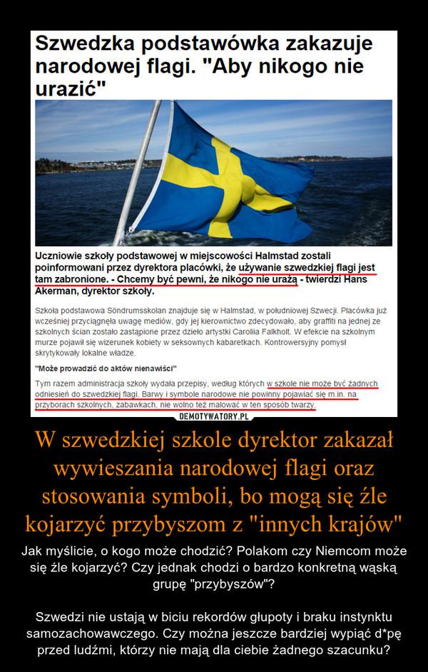 """W szwedzkiej szkole dyrektor zakazał wywieszania narodowej flagi oraz stosowania symboli, bo mogą się źle kojarzyć przybyszom z """"innych krajów"""" – Jak myślicie, o kogo może chodzić? Polakom czy Niemcom może się źle kojarzyć? Czy jednak chodzi o bardzo konkretną wąską grupę """"przybyszów""""?Szwedzi nie ustają w biciu rekordów głupoty i braku instynktu samozachowawczego. Czy można jeszcze bardziej wypiąć d*pę przed ludźmi, którzy nie mają dla ciebie żadnego szacunku?"""