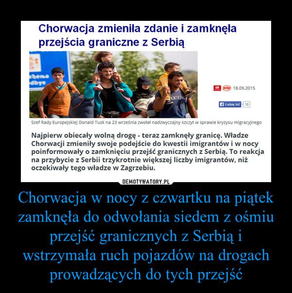 Chorwacja w nocy z czwartku na piątek zamknęła do odwołania siedem z ośmiu przejść granicznych z Serbią i wstrzymała ruch pojazdów na drogach prowadzących do tych przejść –