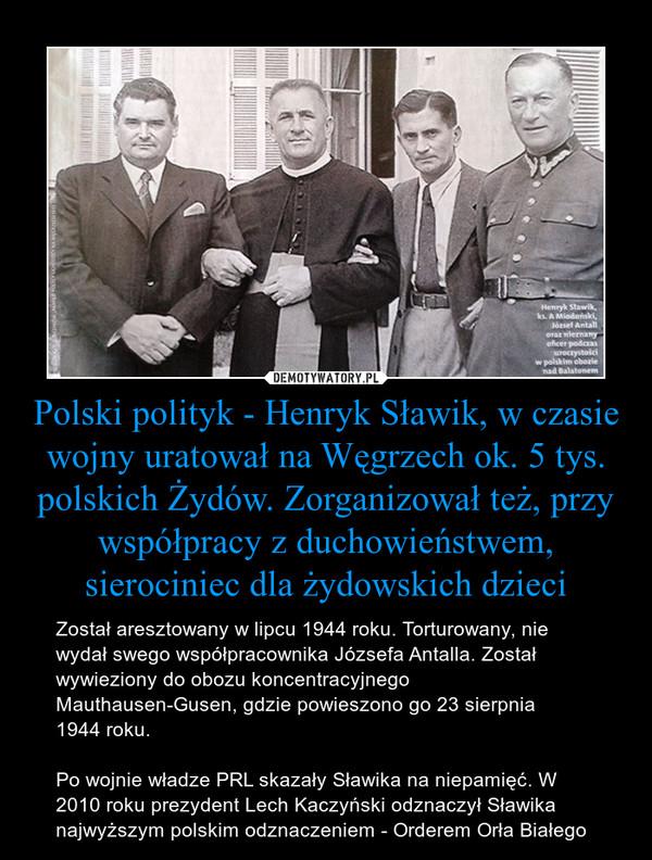 Polski polityk - Henryk Sławik, w czasie wojny uratował na Węgrzech ok. 5 tys. polskich Żydów. Zorganizował też, przy współpracy z duchowieństwem, sierociniec dla żydowskich dzieci – Został aresztowany w lipcu 1944 roku. Torturowany, nie wydał swego współpracownika Józsefa Antalla. Został wywieziony do obozu koncentracyjnego Mauthausen-Gusen, gdzie powieszono go 23 sierpnia1944 roku.Po wojnie władze PRL skazały Sławika na niepamięć. W 2010 roku prezydent Lech Kaczyński odznaczył Sławika najwyższym polskim odznaczeniem - Orderem Orła Białego
