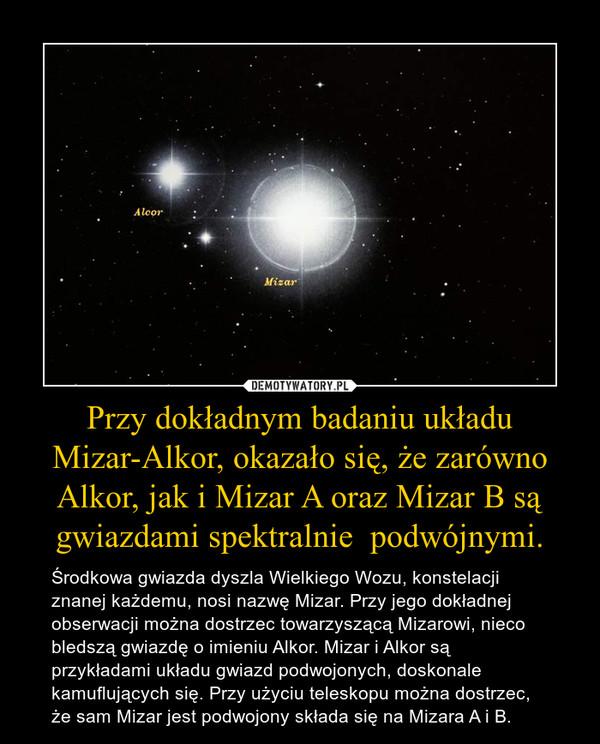 Przy dokładnym badaniu układu Mizar-Alkor, okazało się, że zarówno Alkor, jak i Mizar A oraz Mizar B są gwiazdami spektralnie  podwójnymi. – Środkowa gwiazda dyszla Wielkiego Wozu, konstelacji znanej każdemu, nosi nazwę Mizar. Przy jego dokładnej obserwacji można dostrzec towarzyszącą Mizarowi, nieco bledszą gwiazdę o imieniu Alkor. Mizar i Alkor są przykładami układu gwiazd podwojonych, doskonale kamuflujących się. Przy użyciu teleskopu można dostrzec, że sam Mizar jest podwojony składa się na Mizara A i B.