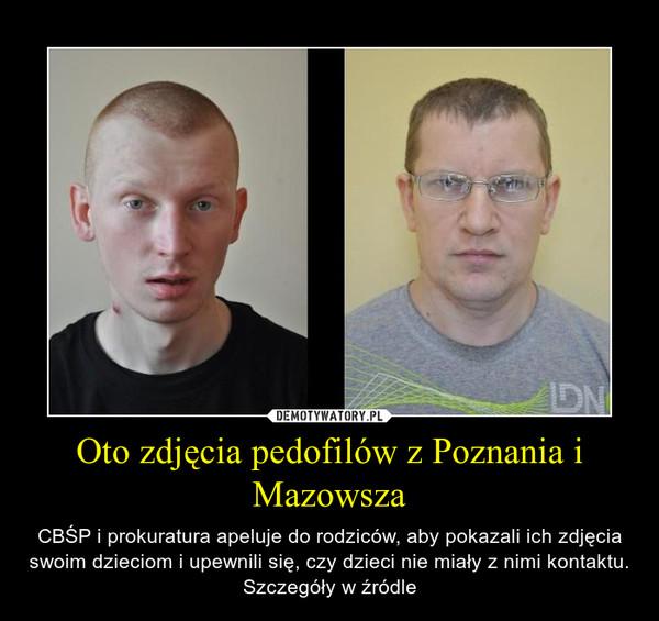 Oto zdjęcia pedofilów z Poznania i Mazowsza – CBŚP i prokuratura apeluje do rodziców, aby pokazali ich zdjęcia swoim dzieciom i upewnili się, czy dzieci nie miały z nimi kontaktu. Szczegóły w źródle