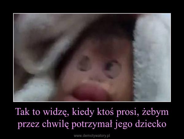 Tak to widzę, kiedy ktoś prosi, żebym przez chwilę potrzymał jego dziecko –