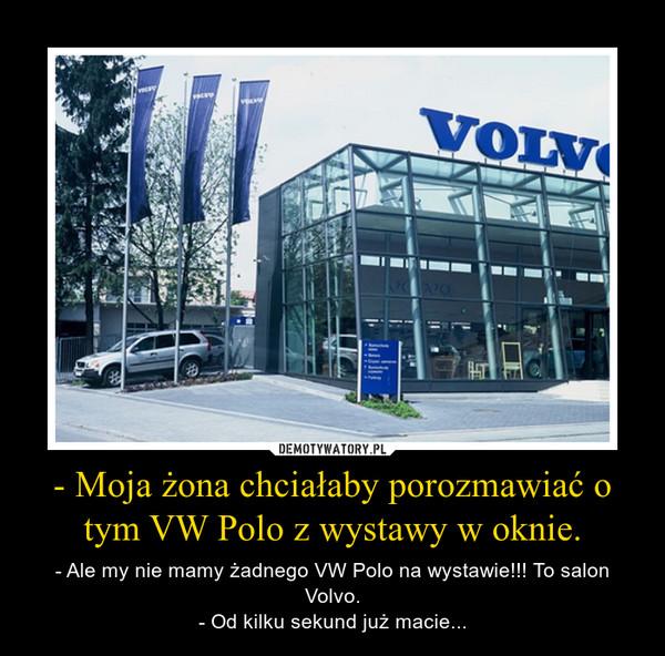 - Moja żona chciałaby porozmawiać o tym VW Polo z wystawy w oknie. – - Ale my nie mamy żadnego VW Polo na wystawie!!! To salon Volvo.- Od kilku sekund już macie...