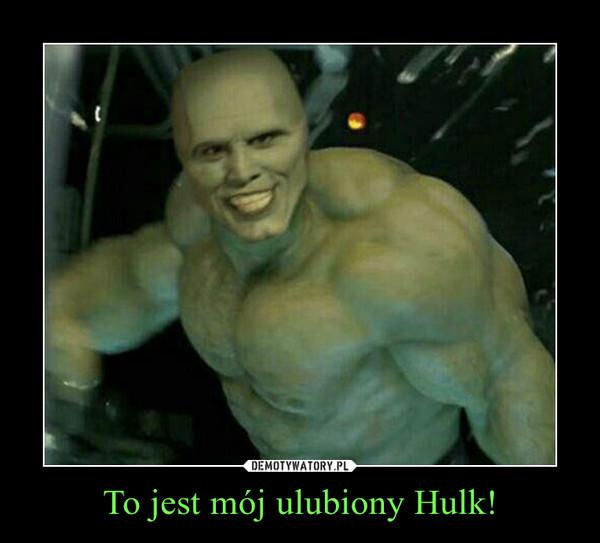 To jest mój ulubiony Hulk! –