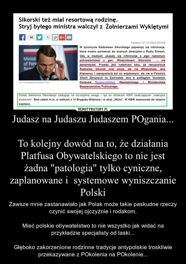 """Judasz na Judaszu Judaszem POgania...To kolejny dowód na to, że działania Platfusa Obywatelskiego to nie jest żadna """"patologia"""" tylko cyniczne, zaplanowane i  systemowe wyniszczanie Polski – Zawsze mnie zastanawiało jak Polak może takie paskudne rzeczy czynić swojej ojczyźnie i rodakom.Mieć polskie obywatelstwo to nie wszystko jak widać na przykładzie specjalisty od laski...Głęboko zakorzenione rodzinne tradycje antypolskie troskliwie przekazywane z POkolenia na POkolenie..."""
