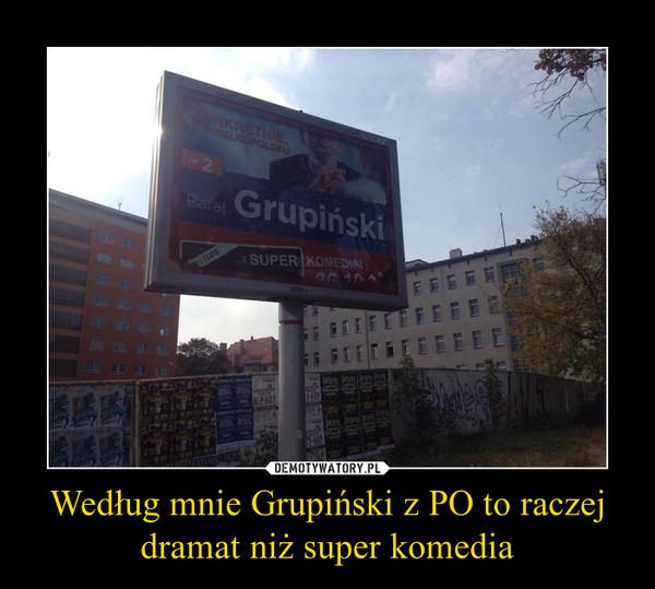 Według mnie Grupiński z PO to raczej dramat niż super komedia –