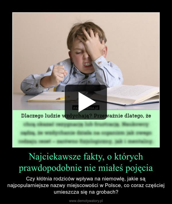 Najciekawsze fakty, o których prawdopodobnie nie miałeś pojęcia – Czy kłótnia rodziców wpływa na niemowlę, jakie są najpopularniejsze nazwy miejscowości w Polsce, co coraz częściej umieszcza się na grobach?
