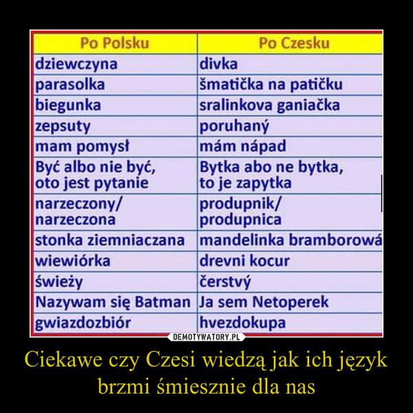 Ciekawe czy Czesi wiedzą jak ich język brzmi śmiesznie dla nas –