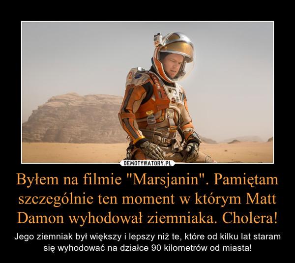 """Byłem na filmie """"Marsjanin"""". Pamiętam szczególnie ten moment w którym Matt Damon wyhodował ziemniaka. Cholera! – Jego ziemniak był większy i lepszy niż te, które od kilku lat staram się wyhodować na działce 90 kilometrów od miasta!"""