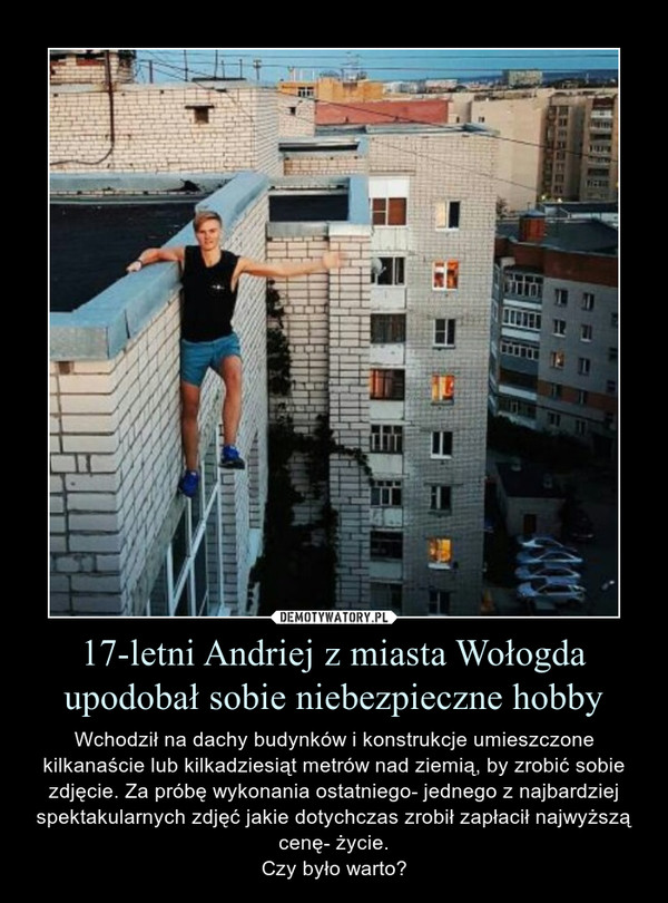 17-letni Andriej z miasta Wołogda upodobał sobie niebezpieczne hobby – Wchodził na dachy budynków i konstrukcje umieszczone kilkanaście lub kilkadziesiąt metrów nad ziemią, by zrobić sobie zdjęcie. Za próbę wykonania ostatniego- jednego z najbardziej spektakularnych zdjęć jakie dotychczas zrobił zapłacił najwyższą cenę- życie.Czy było warto?