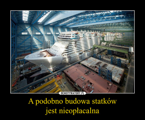 A podobno budowa statkówjest nieopłacalna –