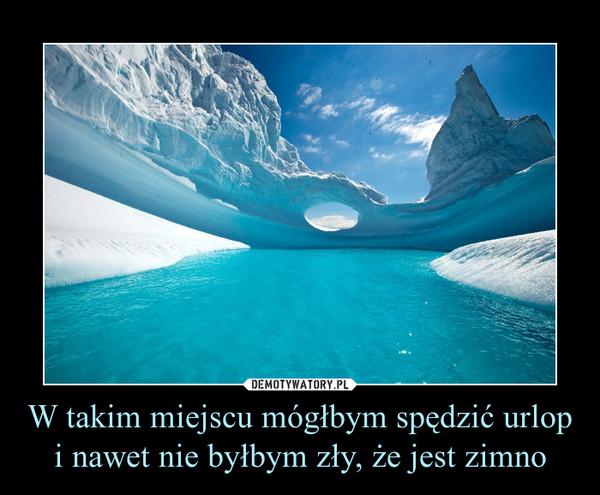 W takim miejscu mógłbym spędzić urlop i nawet nie byłbym zły, że jest zimno –