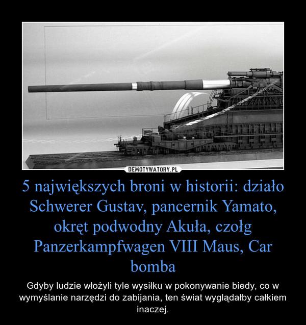 5 największych broni w historii: działo Schwerer Gustav, pancernik Yamato, okręt podwodny Akuła, czołg Panzerkampfwagen VIII Maus, Car bomba – Gdyby ludzie włożyli tyle wysiłku w pokonywanie biedy, co w wymyślanie narzędzi do zabijania, ten świat wyglądałby całkiem inaczej.
