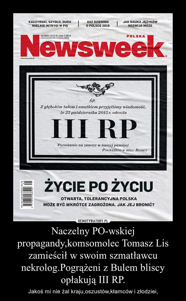 Naczelny PO-wskiej propagandy,komsomolec Tomasz Lis zamieścił w swoim szmatławcu nekrolog.Pogrążeni z Bulem bliscy opłakują III RP. – Jakoś mi nie żal kraju,oszustów,kłamców i złodziei,