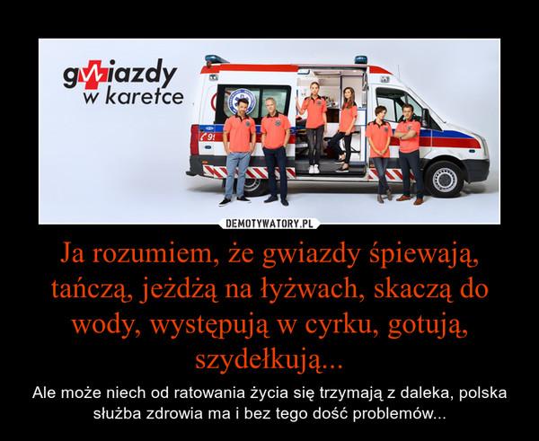 Ja rozumiem, że gwiazdy śpiewają, tańczą, jeżdżą na łyżwach, skaczą do wody, występują w cyrku, gotują, szydełkują... – Ale może niech od ratowania życia się trzymają z daleka, polska służba zdrowia ma i bez tego dość problemów...