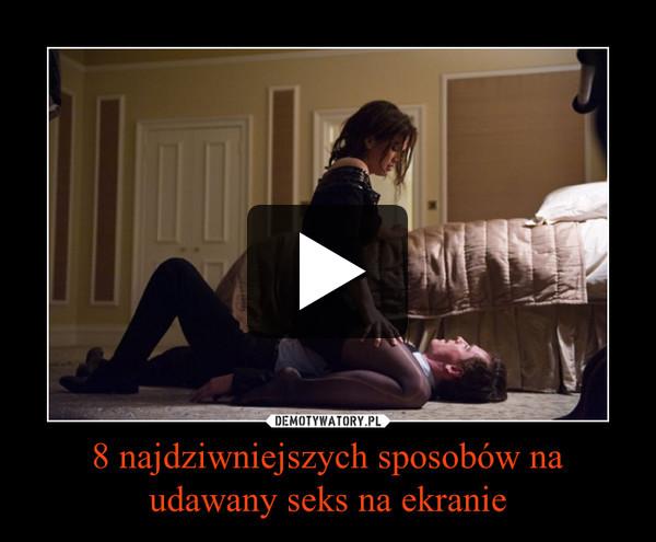 8 najdziwniejszych sposobów na udawany seks na ekranie –