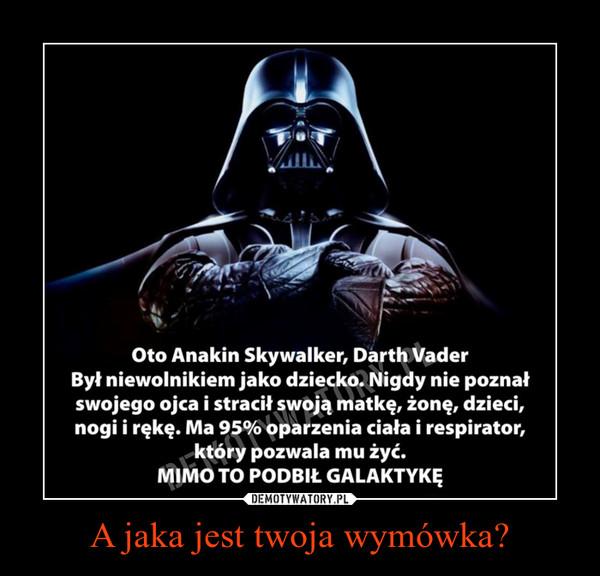 A jaka jest twoja wymówka? –  Oto Anakin Skywalker, Darth Vader Był niewolnikiem jako dziecko. Nigdy nie poznał swojego ojca i stracił swoją matkę, żonę, dzieci, nogi i rękę. Ma 95% oparzenia ciała i respirator, który pozwala mu żyć. MIMO TO PODBIŁ GALAKTYKĘ JAKA JEST TWOJA WYMÓWKA?