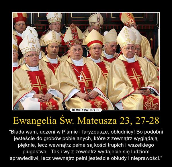 """Ewangelia Św. Mateusza 23, 27-28 – """"Biada wam, uczeni w Piśmie i faryzeusze, obłudnicy! Bo podobni jesteście do grobów pobielanych, które z zewnątrz wyglądają pięknie, lecz wewnątrz pełne są kości trupich i wszelkiego plugastwa.  Tak i wy z zewnątrz wydajecie się ludziom sprawiedliwi, lecz wewnątrz pełni jesteście obłudy i nieprawości."""""""
