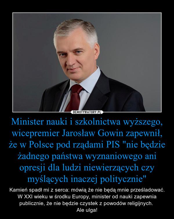 """Minister nauki i szkolnictwa wyższego, wicepremier Jarosław Gowin zapewnił, że w Polsce pod rządami PIS """"nie będzie żadnego państwa wyznaniowego ani opresji dla ludzi niewierzących czy myślących inaczej politycznie"""" – Kamień spadł mi z serca: mówią że nie będą mnie prześladować. W XXI wieku w środku Europy, minister od nauki zapewnia publicznie, że nie będzie czystek z powodów religijnych. Ale ulga!"""