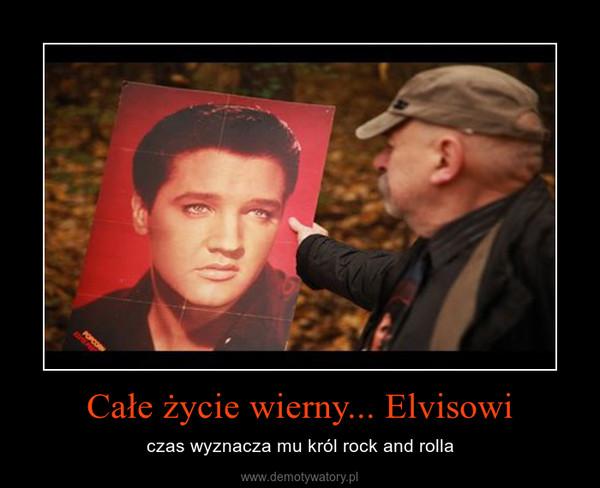 Całe życie wierny... Elvisowi – czas wyznacza mu król rock and rolla